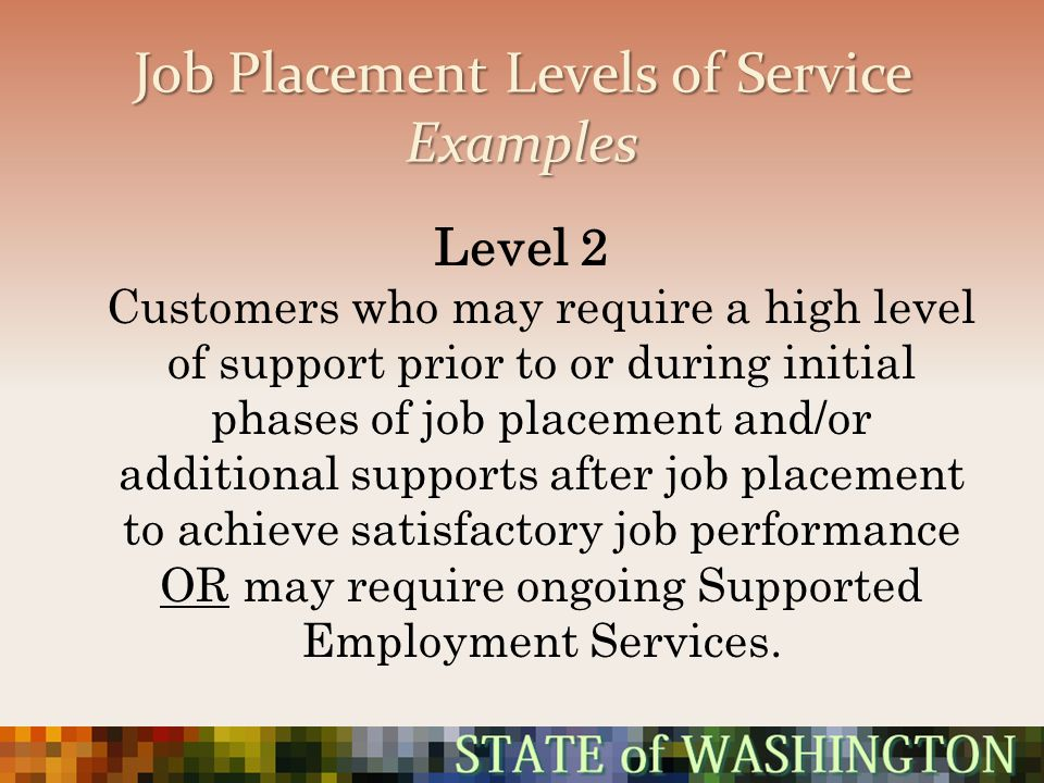 Job Placement Levels of Service Examples Level 2 Customers who may require a high level of support prior to or during initial phases of job placement
