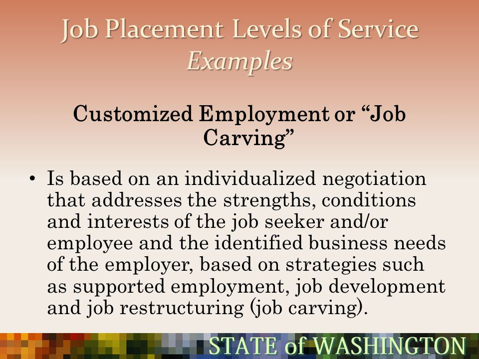 Job Placement Levels of Service Examples Customized Employment or Job Carving Is based on an individualized negotiation that addresses the strengths,