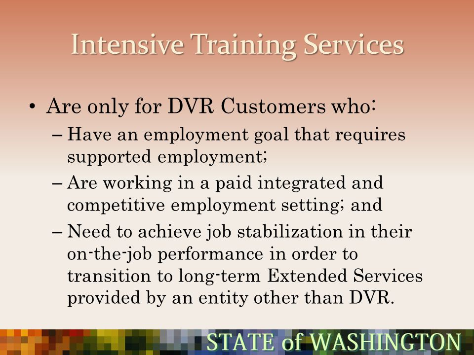 Intensive Training Services Are only for DVR Customers who: – Have an employment goal that requires supported employment; – Are working in a paid inte