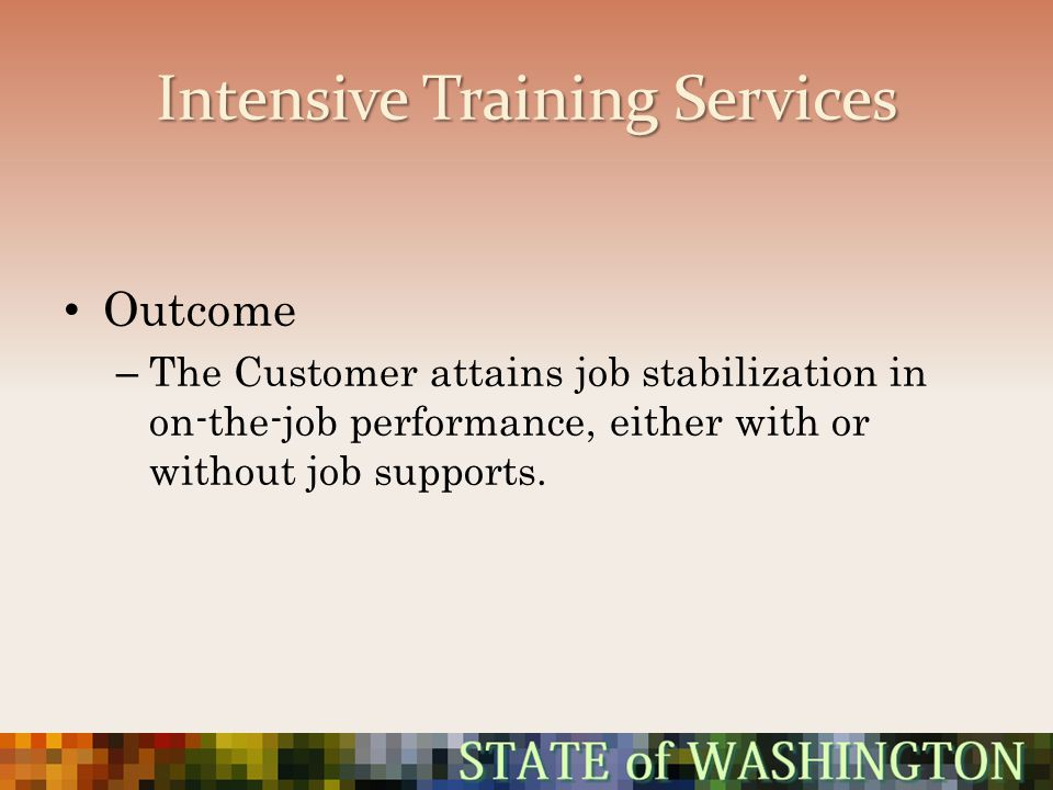 Intensive Training Services Outcome – The Customer attains job stabilization in on-the-job performance, either with or without job supports.