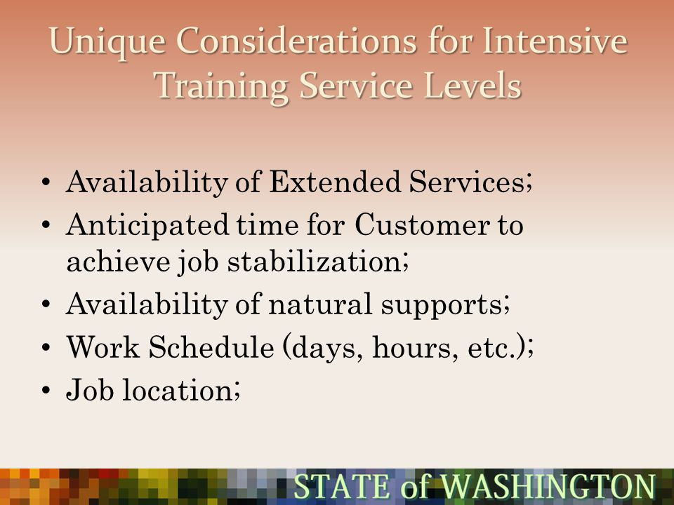 Unique Considerations for Intensive Training Service Levels Availability of Extended Services; Anticipated time for Customer to achieve job stabilizat