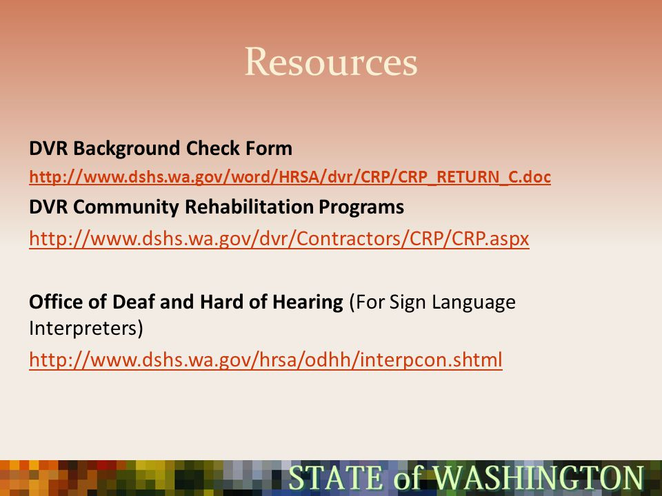 Resources DVR Background Check Form http://www.dshs.wa.gov/word/HRSA/dvr/CRP/CRP_RETURN_C.doc DVR Community Rehabilitation Programs http://www.dshs.wa.gov/dvr/Contractors/CRP/CRP.aspx Office of Deaf and Hard of Hearing (For Sign Language Interpreters) http://www.dshs.wa.gov/hrsa/odhh/interpcon.shtml