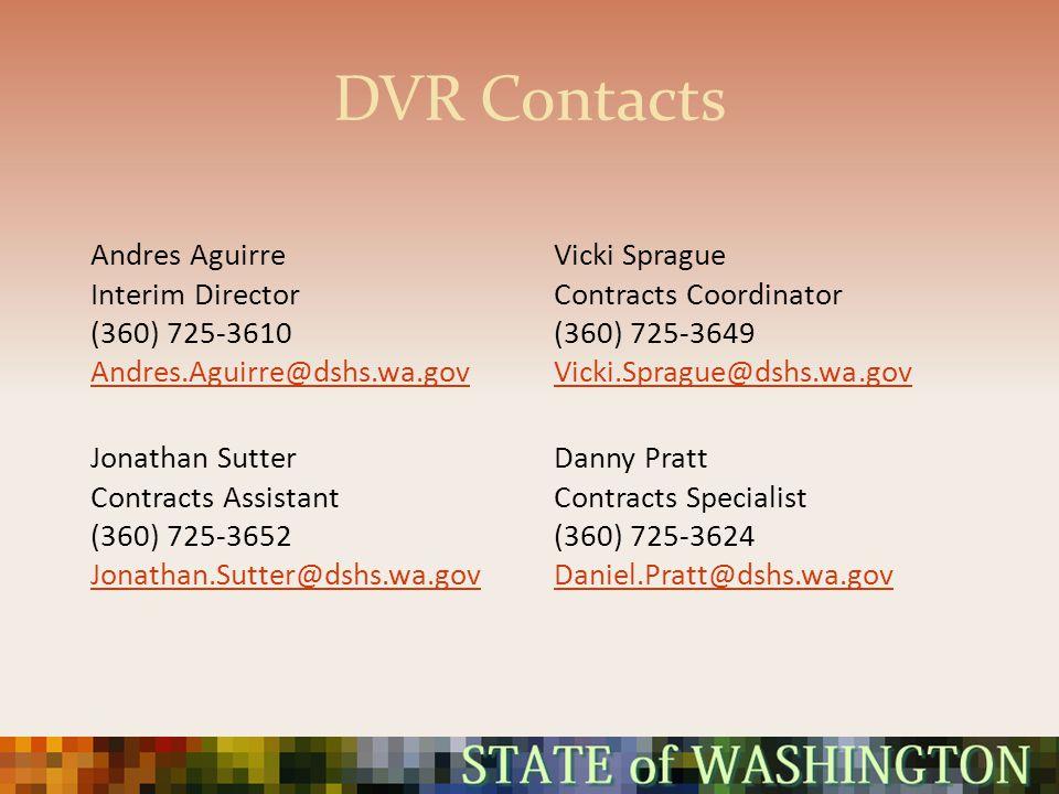 DVR Contacts Andres Aguirre Interim Director (360) 725-3610 Andres.Aguirre@dshs.wa.gov Vicki Sprague Contracts Coordinator (360) 725-3649 Vicki.Sprague@dshs.wa.gov Jonathan Sutter Contracts Assistant (360) 725-3652 Jonathan.Sutter@dshs.wa.gov Danny Pratt Contracts Specialist (360) 725-3624 Daniel.Pratt@dshs.wa.gov