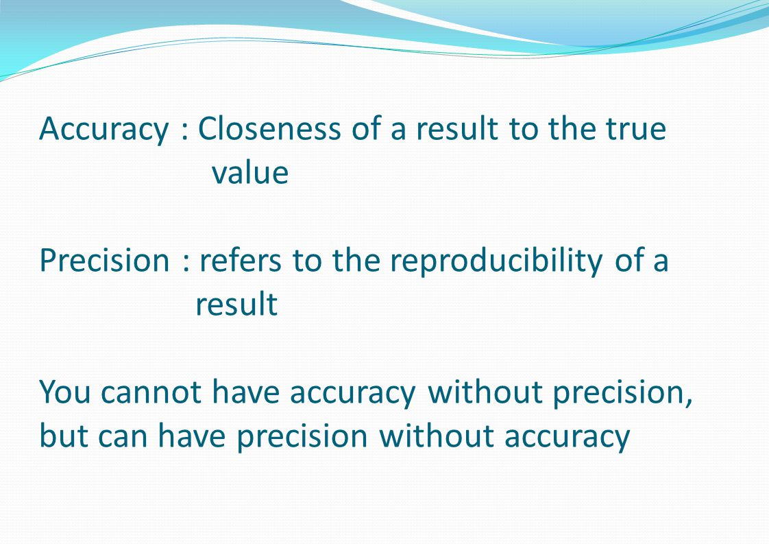 Accuracy : Closeness of a result to the true value Precision : refers to the reproducibility of a result You cannot have accuracy without precision, but can have precision without accuracy