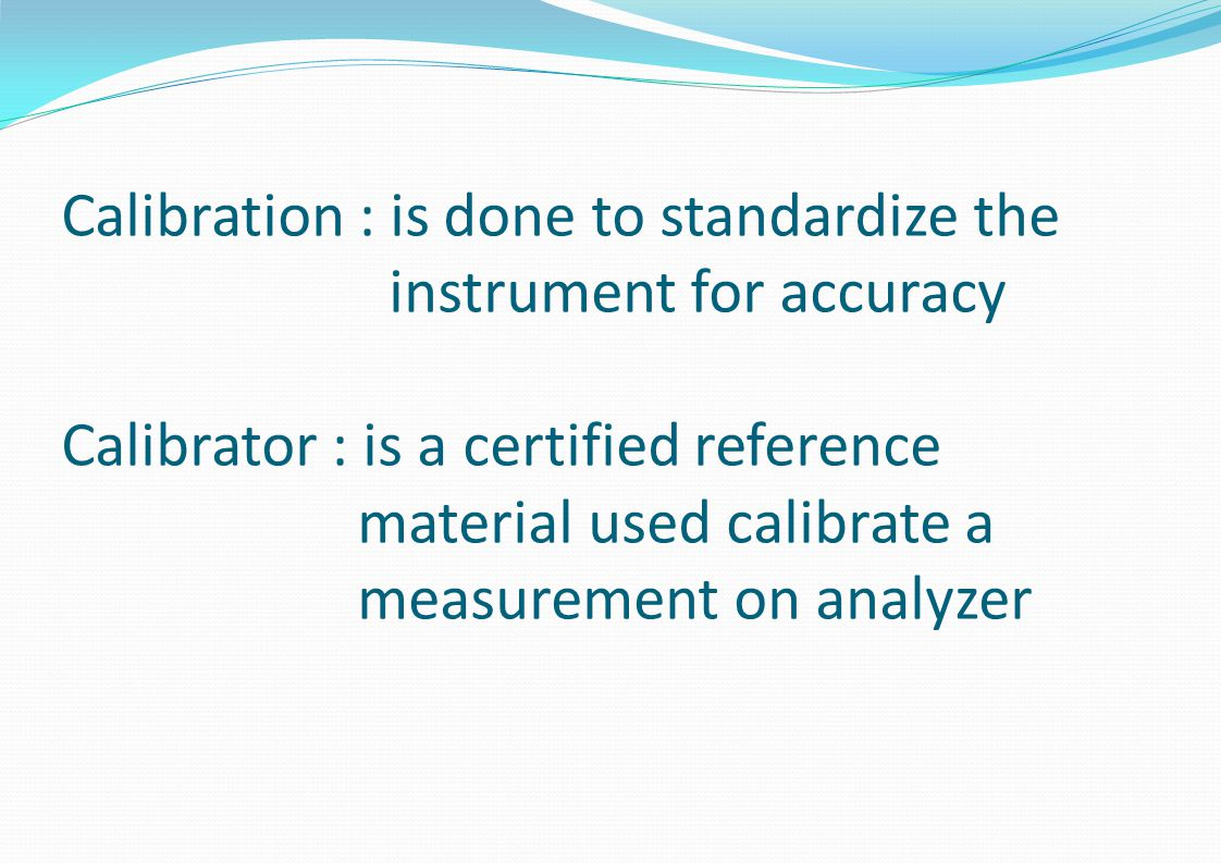 Calibration : is done to standardize the instrument for accuracy Calibrator : is a certified reference material used calibrate a measurement on analyzer