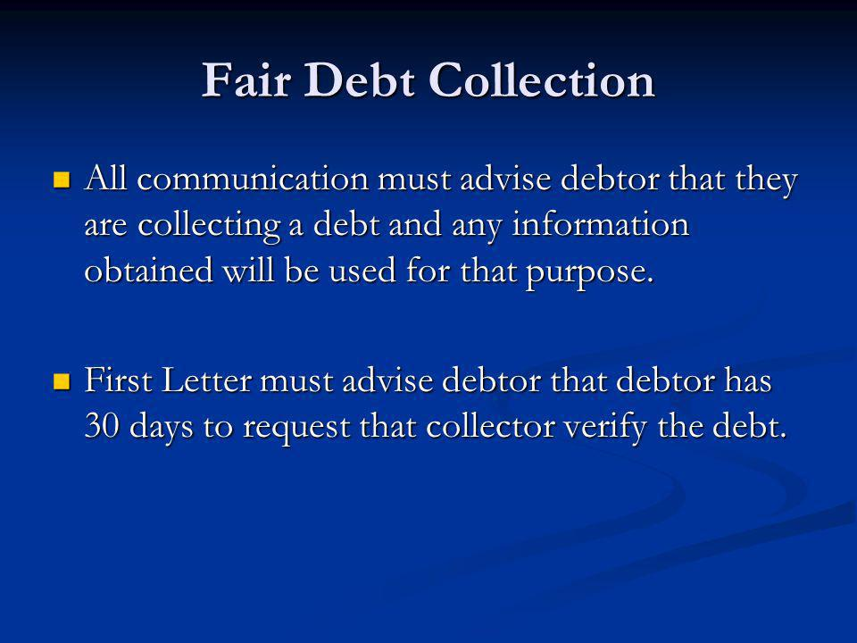 Fair Debt Collection All communication must advise debtor that they are collecting a debt and any information obtained will be used for that purpose.