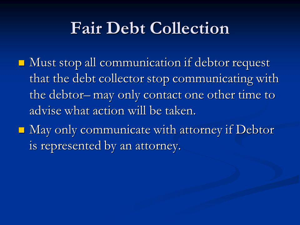Fair Debt Collection Must stop all communication if debtor request that the debt collector stop communicating with the debtor– may only contact one ot