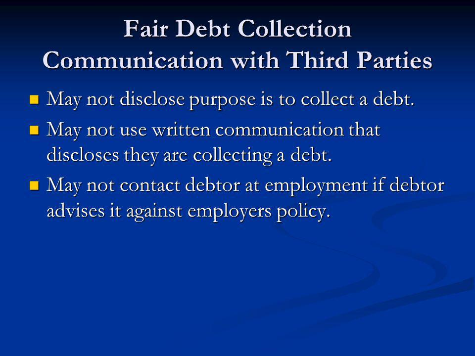 Fair Debt Collection Communication with Third Parties May not disclose purpose is to collect a debt. May not disclose purpose is to collect a debt. Ma
