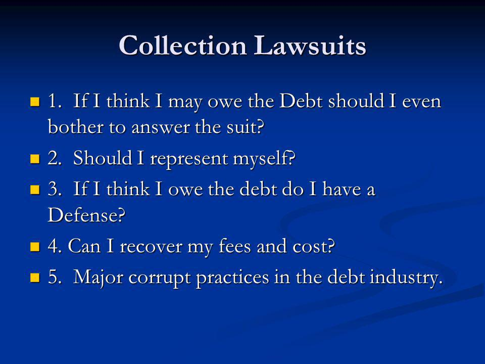 Collection Lawsuits 1. If I think I may owe the Debt should I even bother to answer the suit? 1. If I think I may owe the Debt should I even bother to
