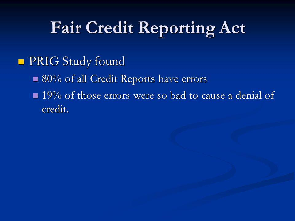Fair Credit Reporting Act PRIG Study found PRIG Study found 80% of all Credit Reports have errors 80% of all Credit Reports have errors 19% of those e