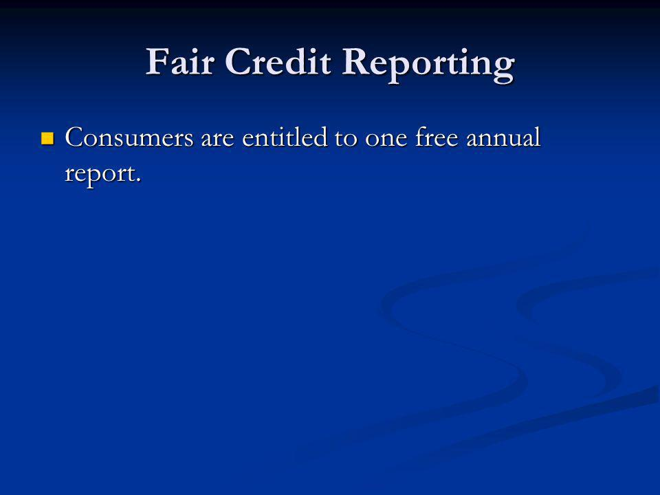 Fair Credit Reporting Consumers are entitled to one free annual report. Consumers are entitled to one free annual report.