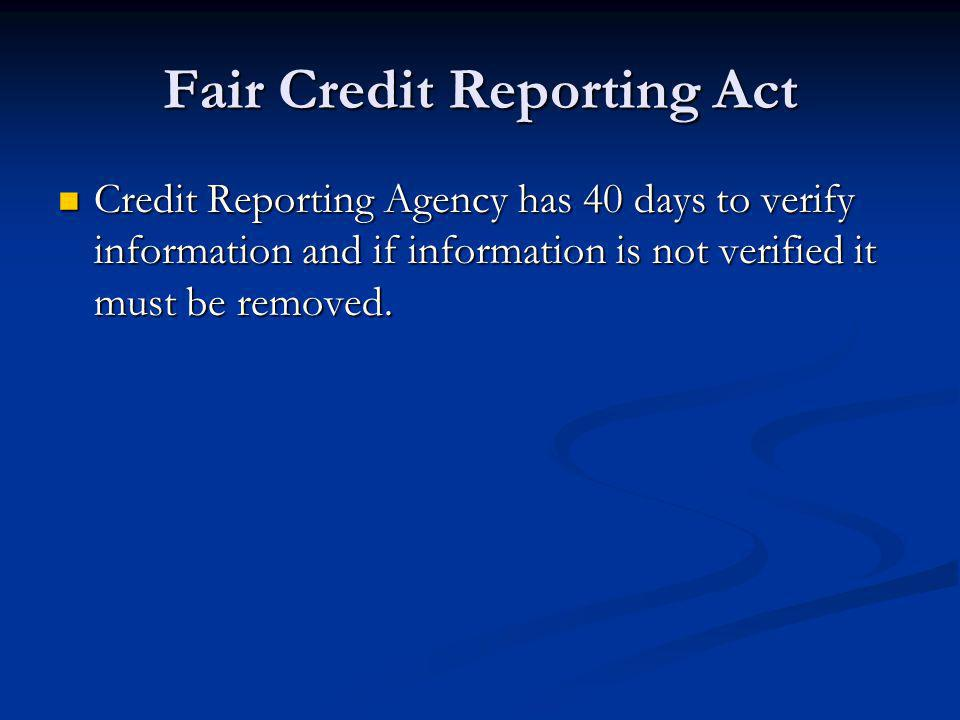 Fair Credit Reporting Act Credit Reporting Agency has 40 days to verify information and if information is not verified it must be removed. Credit Repo