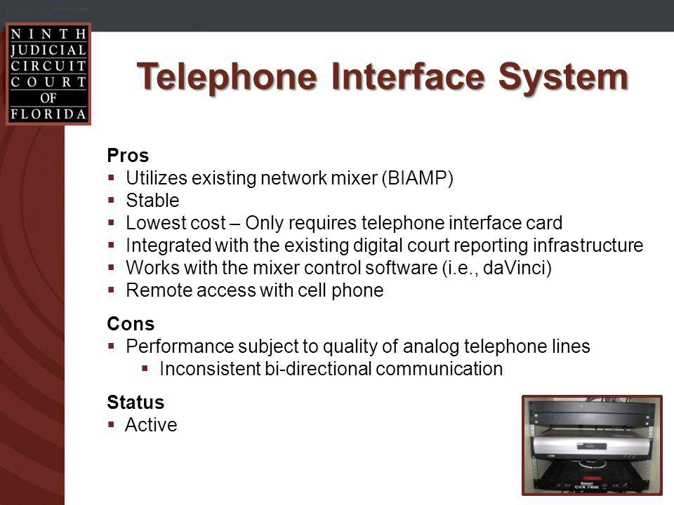 Telephone Interface System Pros Utilizes existing network mixer (BIAMP) Stable Lowest cost – Only requires telephone interface card Integrated with the existing digital court reporting infrastructure Works with the mixer control software (i.e., daVinci) Remote access with cell phone Cons Performance subject to quality of analog telephone lines Inconsistent bi-directional communication Status Active