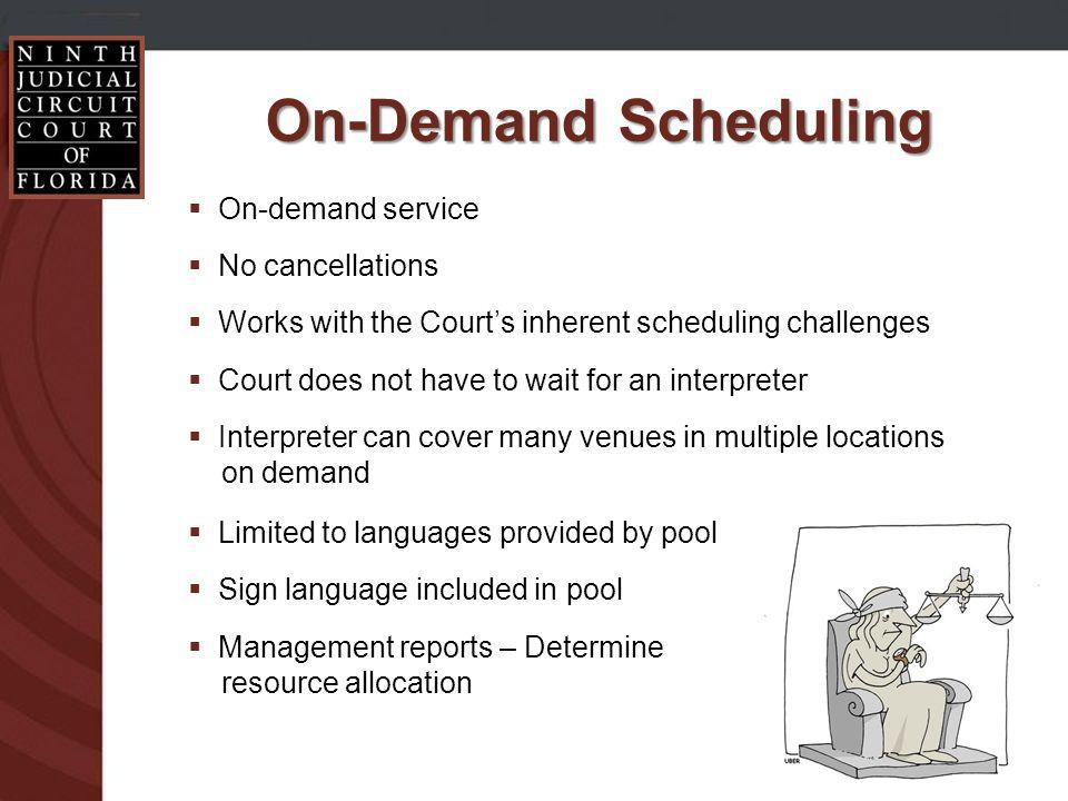 On-Demand Scheduling On-demand service No cancellations Works with the Courts inherent scheduling challenges Court does not have to wait for an interpreter Interpreter can cover many venues in multiple locations on demand Limited to languages provided by pool Sign language included in pool Management reports – Determine resource allocation