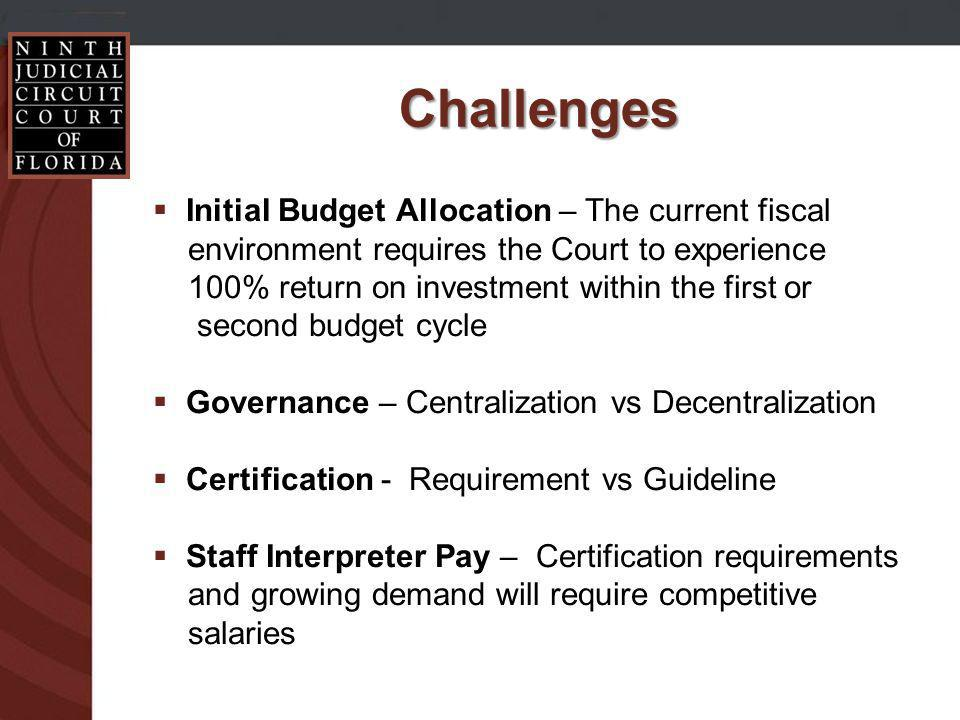 Challenges Initial Budget Allocation – The current fiscal environment requires the Court to experience 100% return on investment within the first or second budget cycle Governance – Centralization vs Decentralization Certification - Requirement vs Guideline Staff Interpreter Pay – Certification requirements and growing demand will require competitive salaries