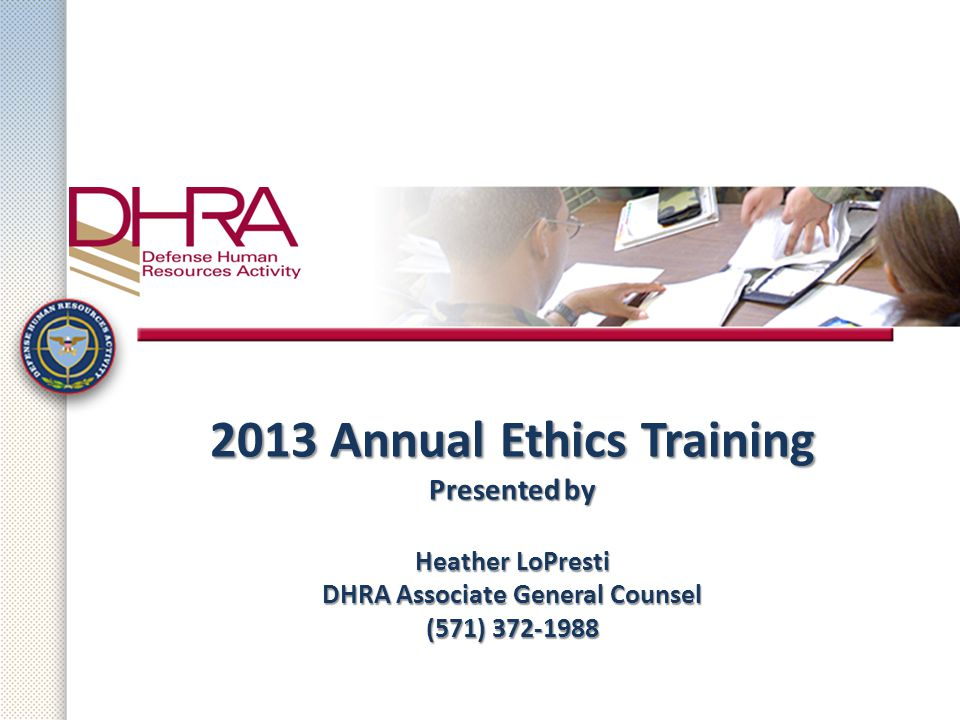 2013 Annual Ethics Training Presented by Heather LoPresti DHRA Associate General Counsel (571) 372-1988 2013 Annual Ethics Training Presented by Heath