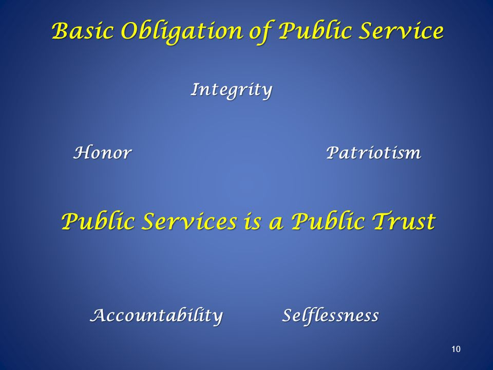 Public Services is a Public Trust Honor Integrity AccountabilitySelflessness Patriotism 10 Basic Obligation of Public Service
