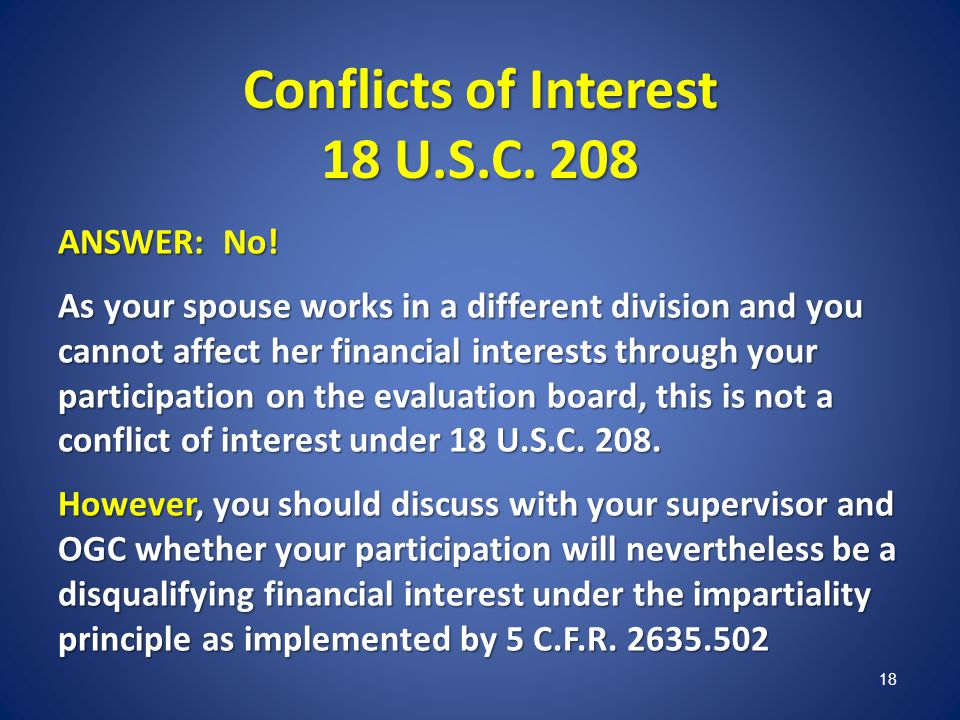 Conflicts of Interest 18 U.S.C. 208 ANSWER: No! As your spouse works in a different division and you cannot affect her financial interests through you