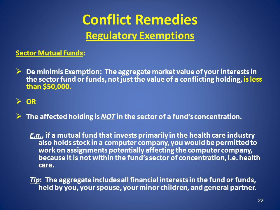 22 Conflict Remedies Regulatory Exemptions Sector Mutual Funds: De minimis Exemption: The aggregate market value of your interests in the sector fund