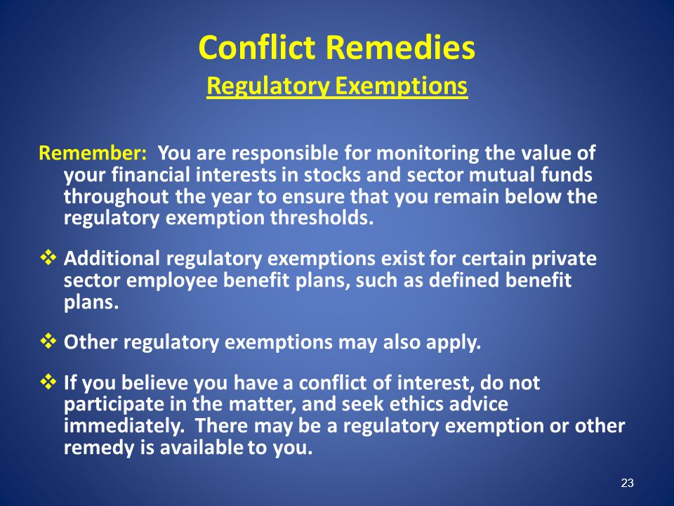 23 Conflict Remedies Regulatory Exemptions Remember: You are responsible for monitoring the value of your financial interests in stocks and sector mut