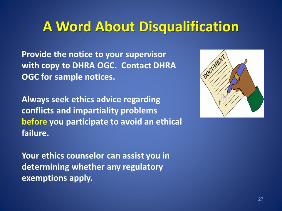 A Word About Disqualification 27 Provide the notice to your supervisor with copy to DHRA OGC. Contact DHRA OGC for sample notices. Always seek ethics