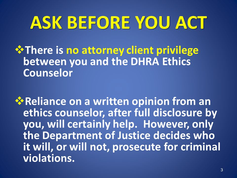ASK BEFORE YOU ACT There is no attorney client privilege between you and the DHRA Ethics Counselor Reliance on a written opinion from an ethics counse