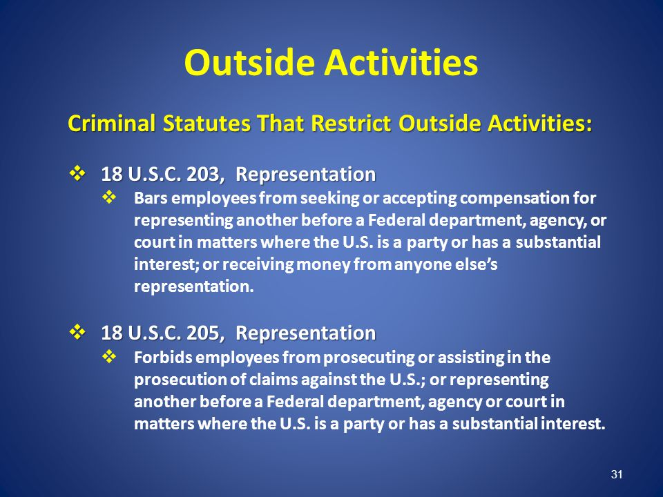 31 Outside Activities Criminal Statutes That Restrict Outside Activities: 18 U.S.C. 203, Representation 18 U.S.C. 203, Representation Bars employees f