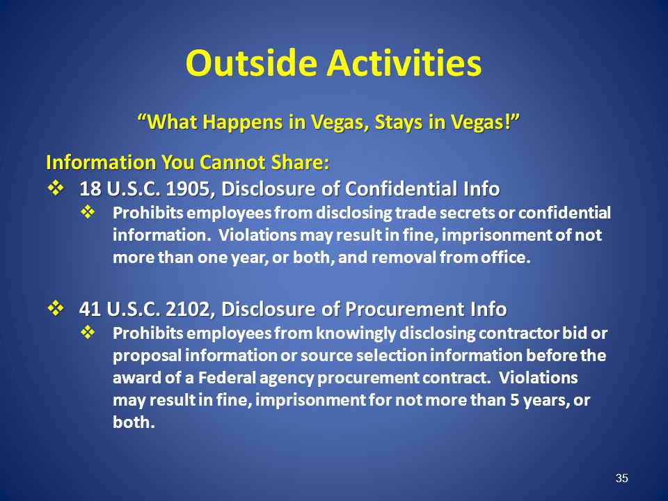 35 Outside Activities What Happens in Vegas, Stays in Vegas! Information You Cannot Share: 18 U.S.C. 1905, Disclosure of Confidential Info 18 U.S.C. 1