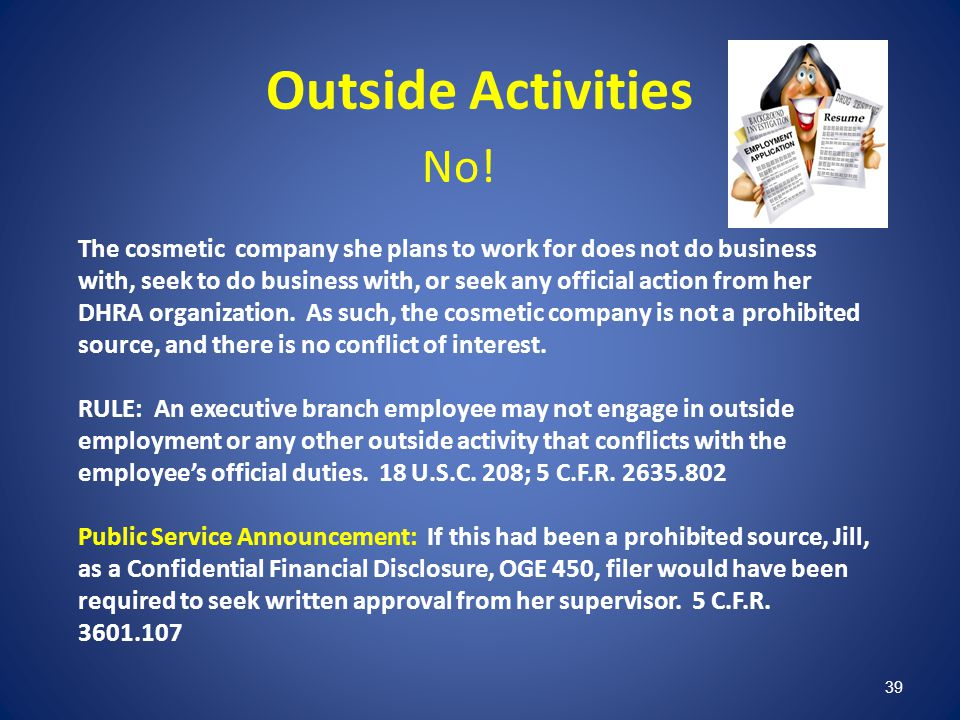 39 Outside Activities No! The cosmetic company she plans to work for does not do business with, seek to do business with, or seek any official action