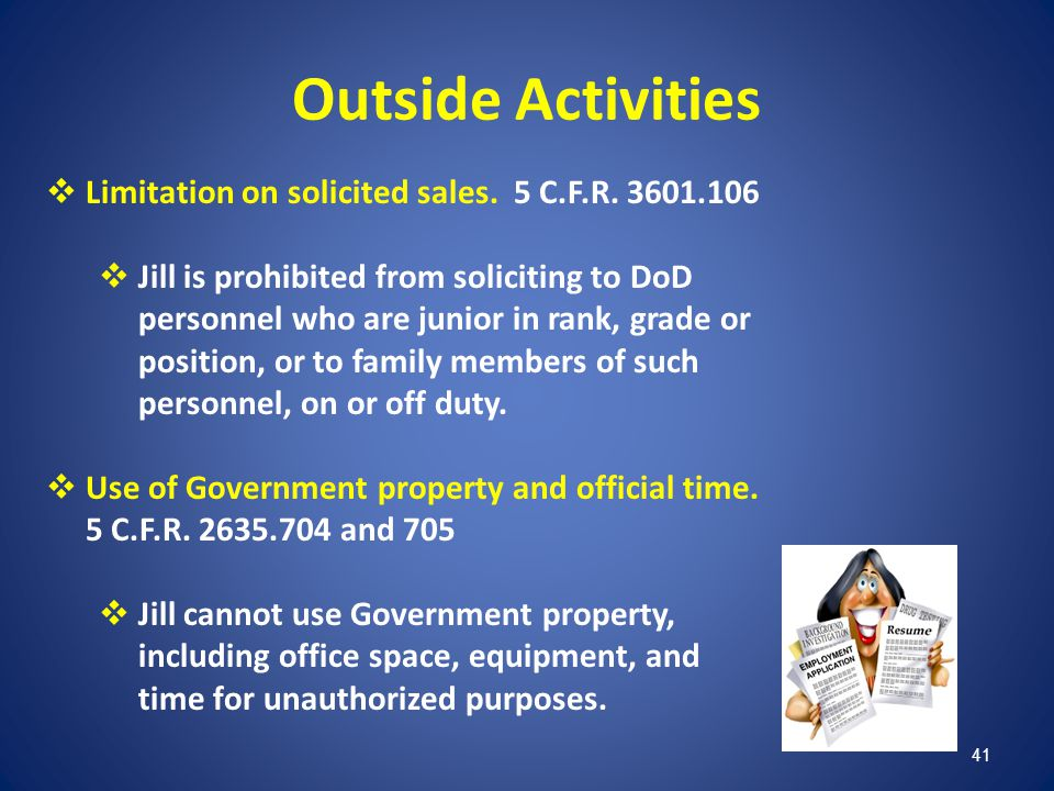 41 Outside Activities Limitation on solicited sales. 5 C.F.R. 3601.106 Jill is prohibited from soliciting to DoD personnel who are junior in rank, gra