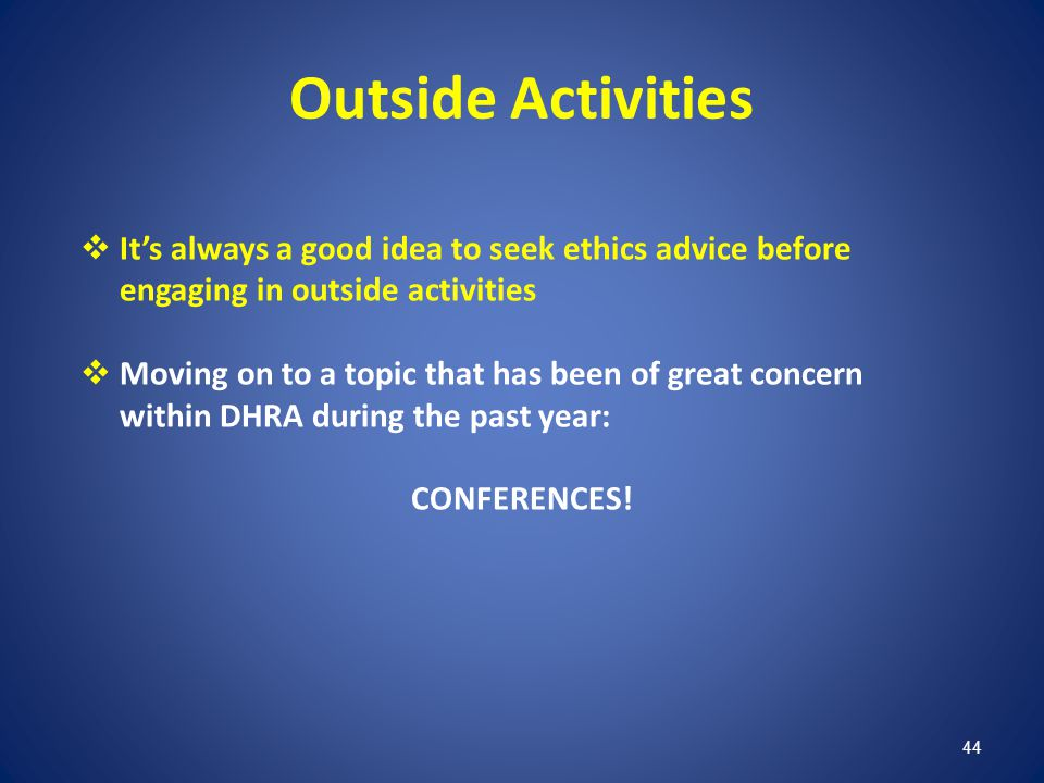 44 Outside Activities Its always a good idea to seek ethics advice before engaging in outside activities Moving on to a topic that has been of great c
