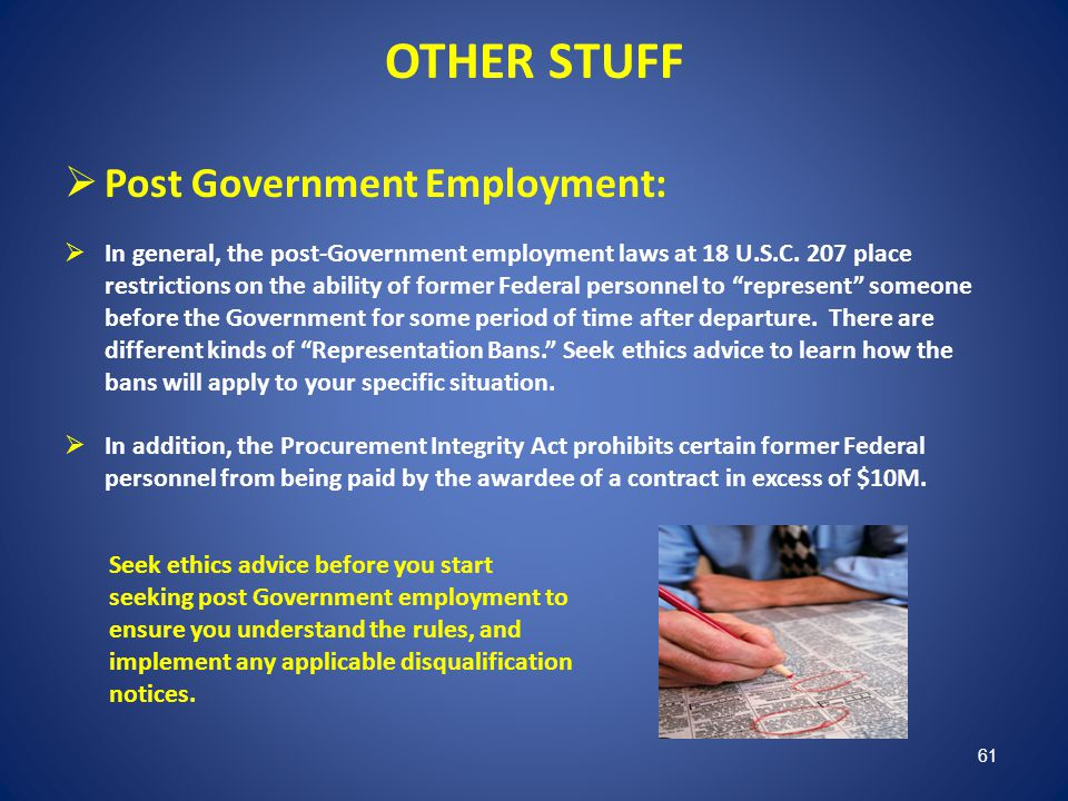 OTHER STUFF Post Government Employment: In general, the post-Government employment laws at 18 U.S.C. 207 place restrictions on the ability of former F