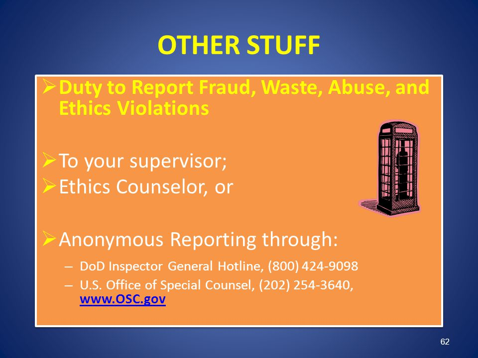 OTHER STUFF Duty to Report Fraud, Waste, Abuse, and Ethics Violations To your supervisor; Ethics Counselor, or Anonymous Reporting through: – DoD Insp