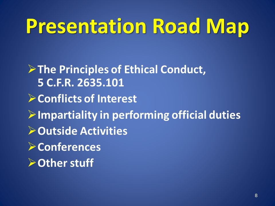 Presentation Road Map The Principles of Ethical Conduct, 5 C.F.R. 2635.101 Conflicts of Interest Impartiality in performing official duties Outside Ac