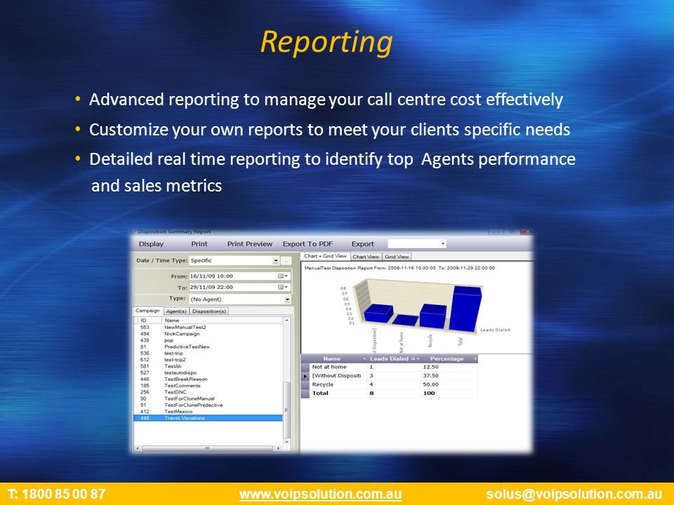 Reporting Advanced reporting to manage your call centre cost effectively Customize your own reports to meet your clients specific needs Detailed real time reporting to identify top Agents performance and sales metrics T: 1800 85 00 87 www.voipsolution.com.au solus@voipsolution.com.auwww.voipsolution.com.au