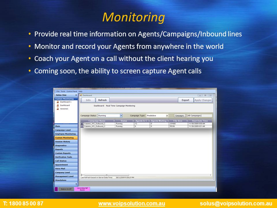 Monitoring Provide real time information on Agents/Campaigns/Inbound lines Monitor and record your Agents from anywhere in the world Coach your Agent on a call without the client hearing you Coming soon, the ability to screen capture Agent calls T: 1800 85 00 87 www.voipsolution.com.au solus@voipsolution.com.auwww.voipsolution.com.au