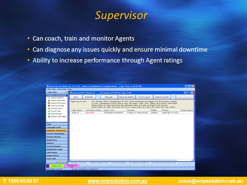 Supervisor Can coach, train and monitor Agents Can diagnose any issues quickly and ensure minimal downtime Ability to increase performance through Agent ratings T: 1800 85 00 87 www.voipsolution.com.au solus@voipsolution.com.auwww.voipsolution.com.au