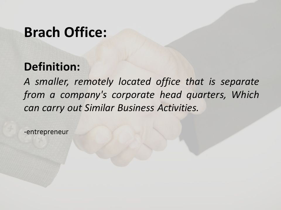 Brach Office: Definition: A smaller, remotely located office that is separate from a company s corporate head quarters, Which can carry out Similar Business Activities.