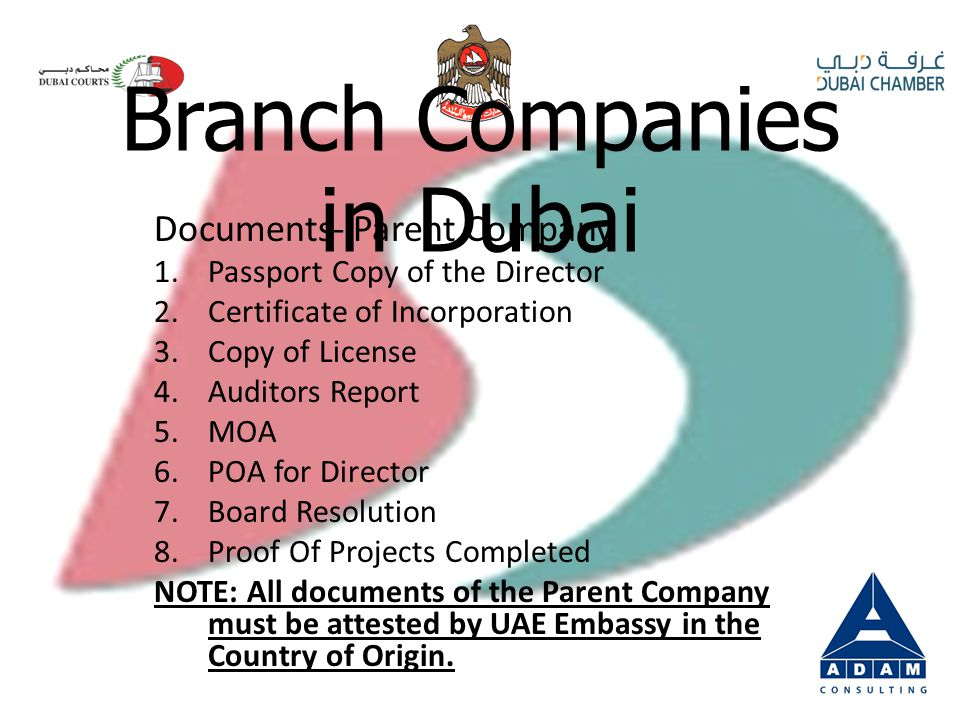 Documents- Parent Company 1.Passport Copy of the Director 2.Certificate of Incorporation 3.Copy of License 4.Auditors Report 5.MOA 6.POA for Director 7.Board Resolution 8.Proof Of Projects Completed NOTE: All documents of the Parent Company must be attested by UAE Embassy in the Country of Origin.