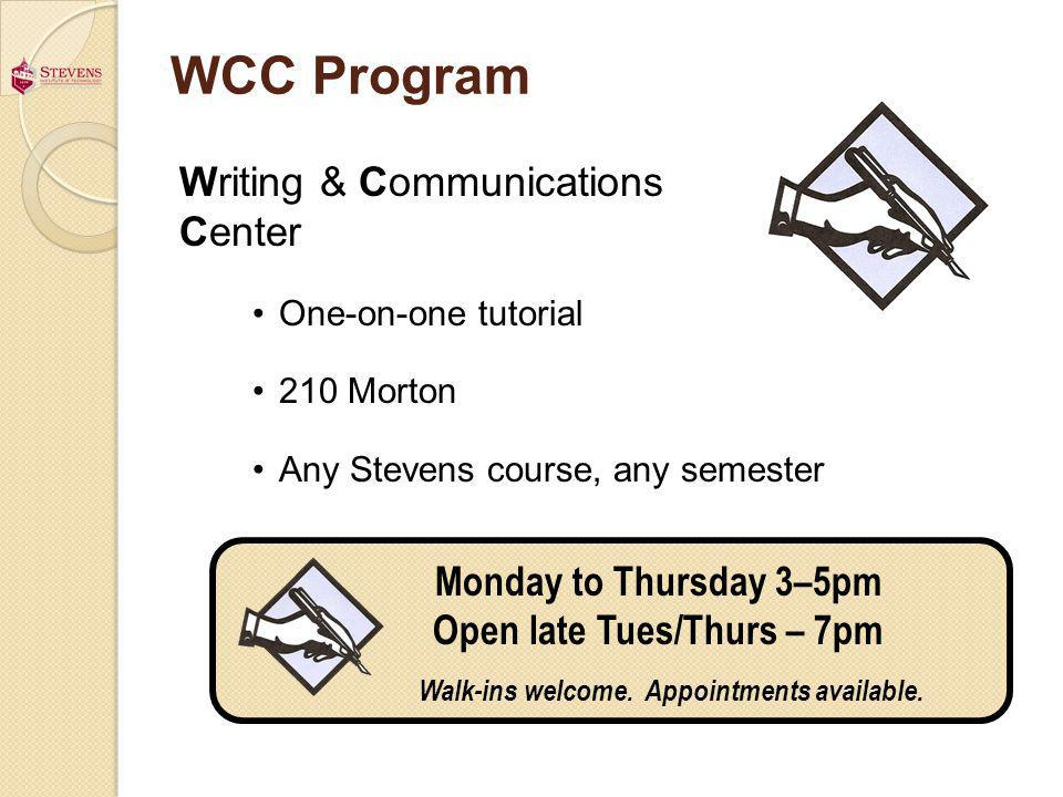 WCC Program Writing & Communications Center One-on-one tutorial 210 Morton Any Stevens course, any semester Monday to Thursday 3–5pm Open late Tues/Thurs – 7pm Walk-ins welcome.