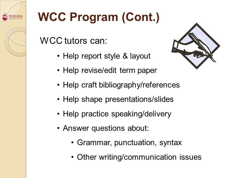 WCC Program (Cont.) WCC tutors can: Help report style & layout Help revise/edit term paper Help craft bibliography/references Help shape presentations/slides Help practice speaking/delivery Answer questions about: Grammar, punctuation, syntax Other writing/communication issues
