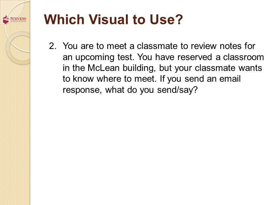 Which Visual to Use? 2.You are to meet a classmate to review notes for an upcoming test. You have reserved a classroom in the McLean building, but you