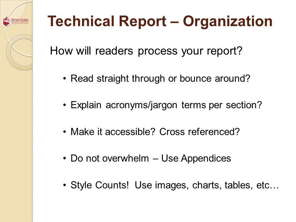 Technical Report – Organization How will readers process your report? Read straight through or bounce around? Explain acronyms/jargon terms per sectio