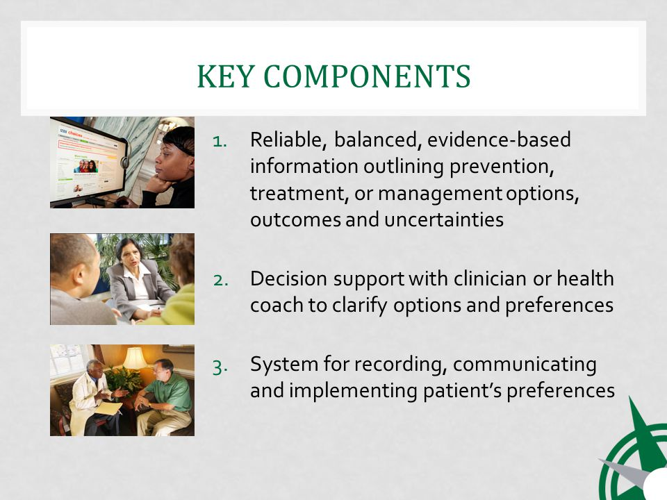 KEY COMPONENTS 1.Reliable, balanced, evidence-based information outlining prevention, treatment, or management options, outcomes and uncertainties 2.Decision support with clinician or health coach to clarify options and preferences 3.System for recording, communicating and implementing patients preferences