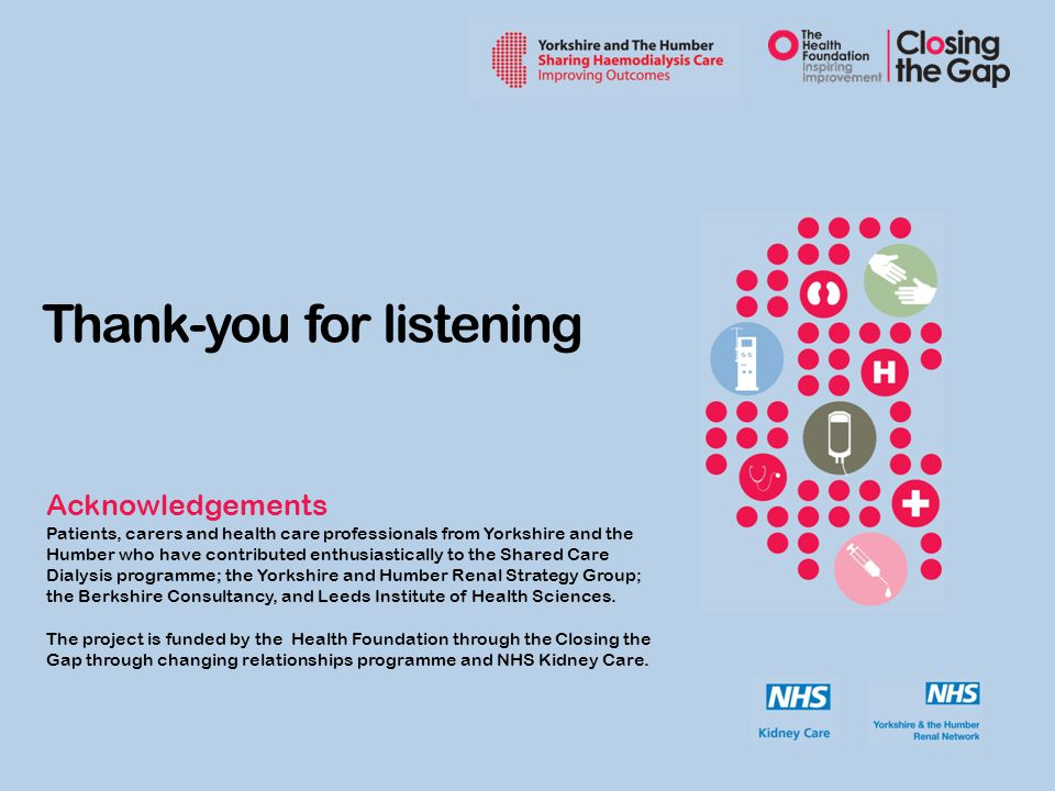 Thank-you for listening Acknowledgements Patients, carers and health care professionals from Yorkshire and the Humber who have contributed enthusiastically to the Shared Care Dialysis programme; the Yorkshire and Humber Renal Strategy Group; the Berkshire Consultancy, and Leeds Institute of Health Sciences.