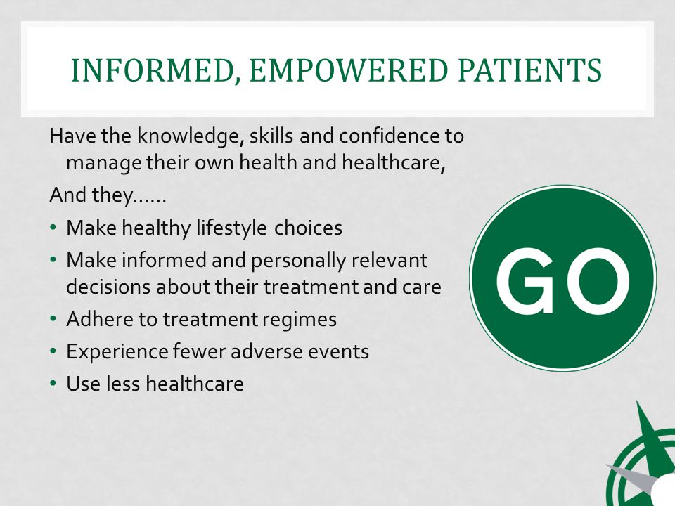 INFORMED, EMPOWERED PATIENTS Have the knowledge, skills and confidence to manage their own health and healthcare, And they…… Make healthy lifestyle choices Make informed and personally relevant decisions about their treatment and care Adhere to treatment regimes Experience fewer adverse events Use less healthcare