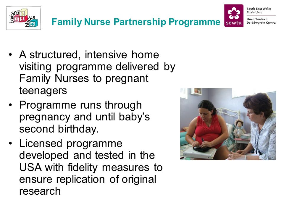 Family Nurse Partnership Programme A structured, intensive home visiting programme delivered by Family Nurses to pregnant teenagers Programme runs through pregnancy and until babys second birthday.