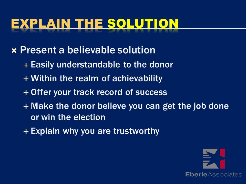 Present a believable solution Easily understandable to the donor Within the realm of achievability Offer your track record of success Make the donor believe you can get the job done or win the election Explain why you are trustworthy