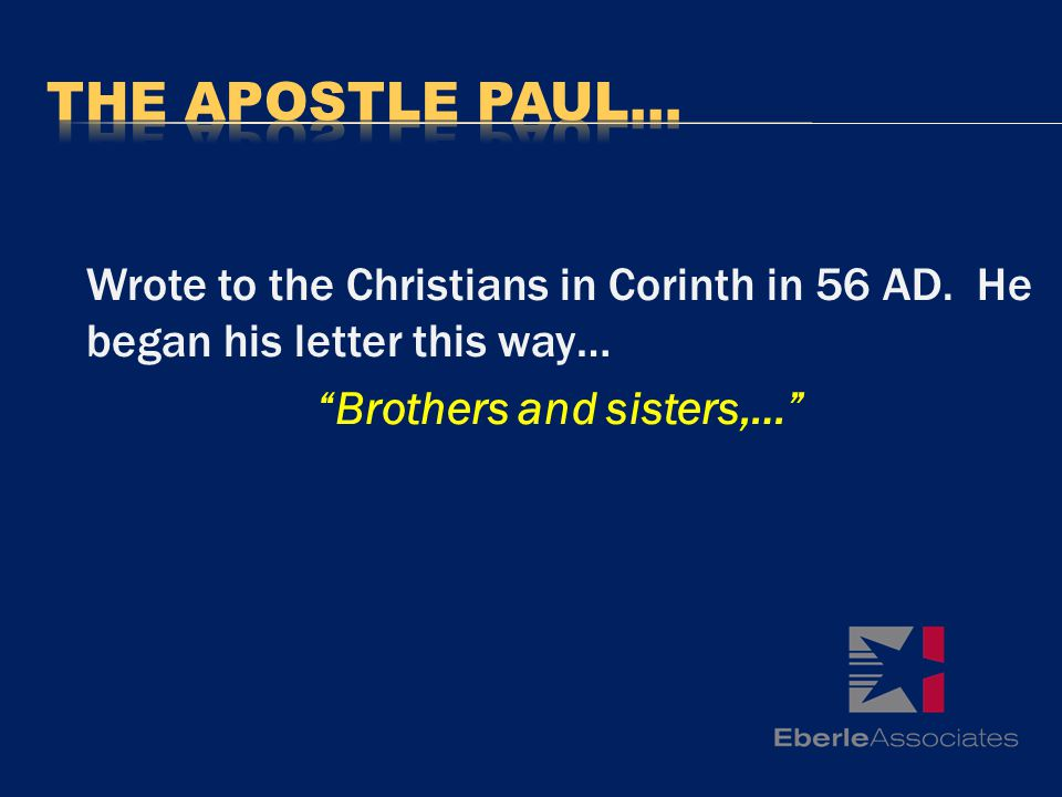 Wrote to the Christians in Corinth in 56 AD. He began his letter this way… Brothers and sisters,…