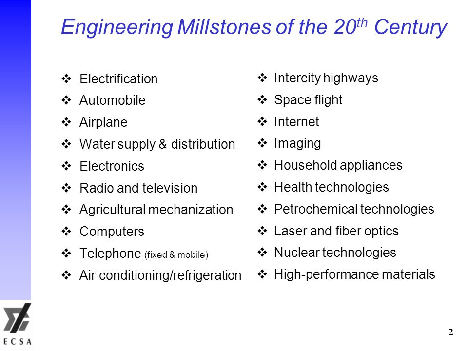 Engineering Millstones of the 20 th Century Electrification Automobile Airplane Water supply & distribution Electronics Radio and television Agricultural mechanization Computers Telephone (fixed & mobile) Air conditioning/refrigeration 2 Intercity highways Space flight Internet Imaging Household appliances Health technologies Petrochemical technologies Laser and fiber optics Nuclear technologies High-performance materials